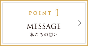 POINT1 MESSAGE 私たちの想い